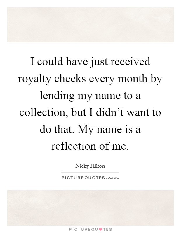 I could have just received royalty checks every month by lending my name to a collection, but I didn't want to do that. My name is a reflection of me Picture Quote #1