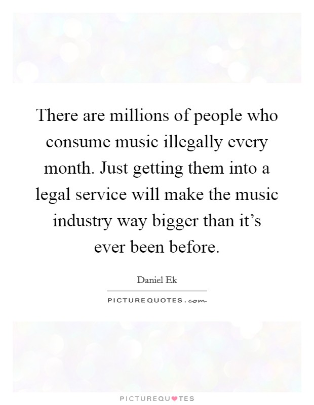 There are millions of people who consume music illegally every month. Just getting them into a legal service will make the music industry way bigger than it's ever been before Picture Quote #1