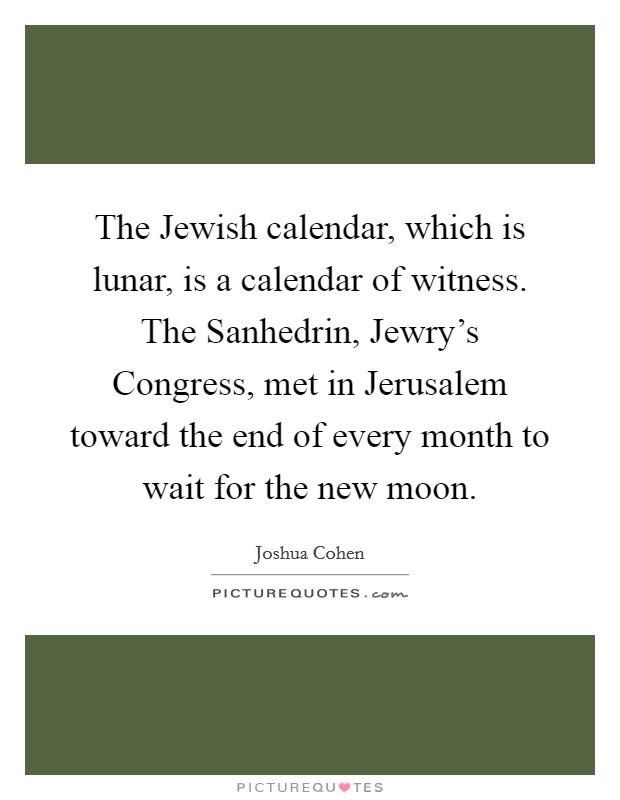 The Jewish calendar, which is lunar, is a calendar of witness. The Sanhedrin, Jewry's Congress, met in Jerusalem toward the end of every month to wait for the new moon Picture Quote #1