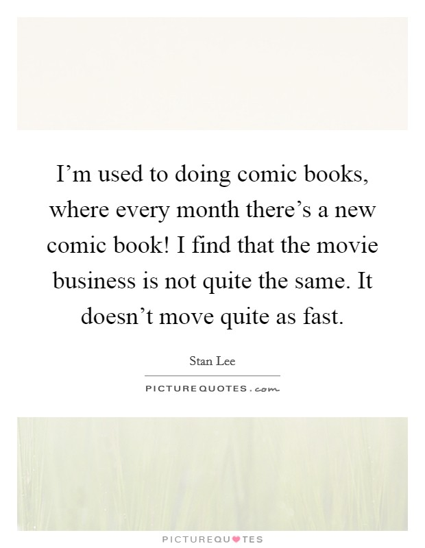 I'm used to doing comic books, where every month there's a new comic book! I find that the movie business is not quite the same. It doesn't move quite as fast Picture Quote #1