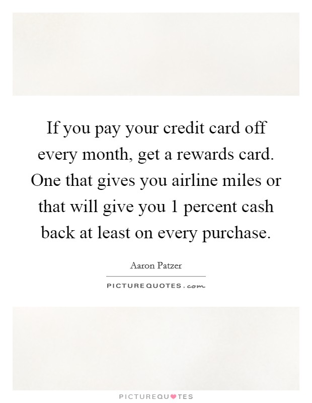 If you pay your credit card off every month, get a rewards card. One that gives you airline miles or that will give you 1 percent cash back at least on every purchase Picture Quote #1