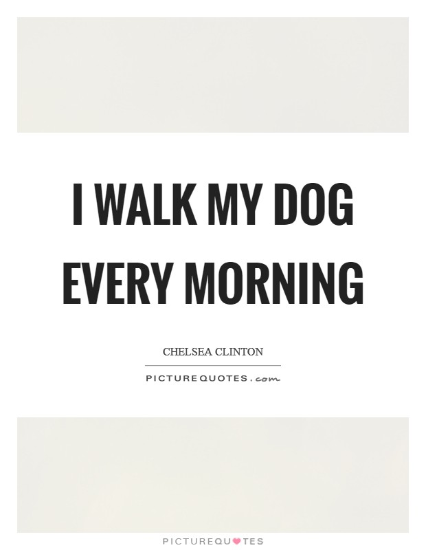 I walk my dog every morning Picture Quote #1