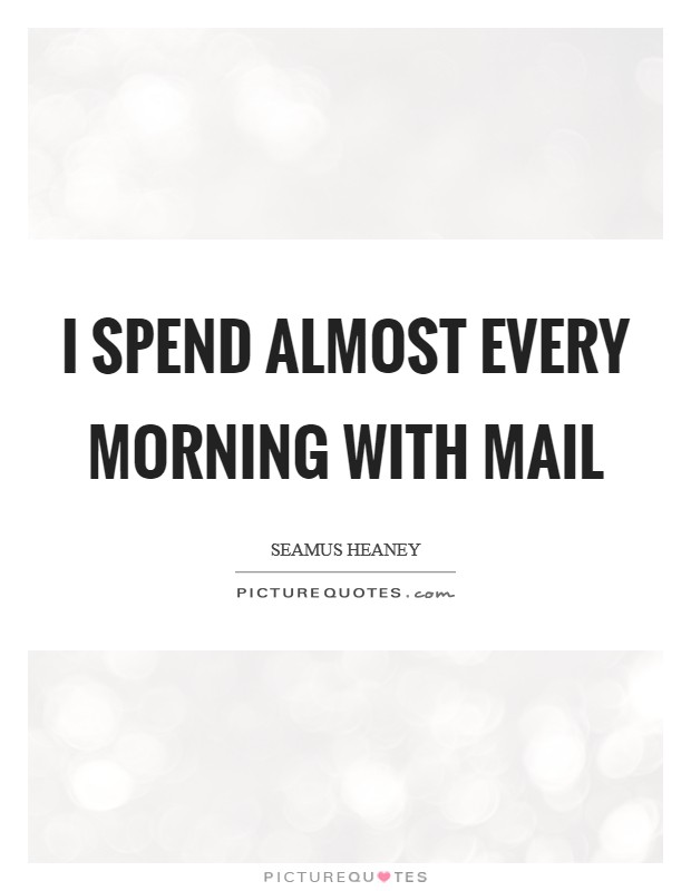 I spend almost every morning with mail Picture Quote #1