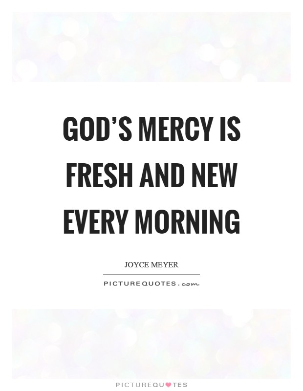 God's mercy is fresh and new every morning Picture Quote #1