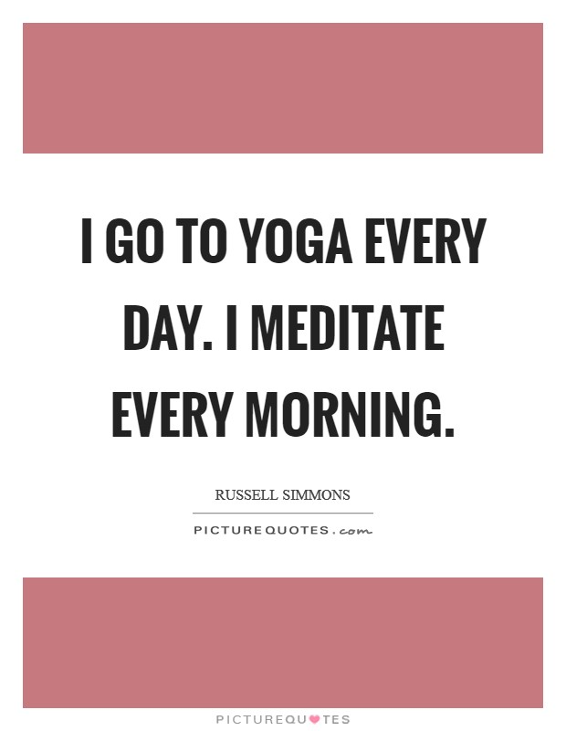 I go to yoga every day. I meditate every morning Picture Quote #1