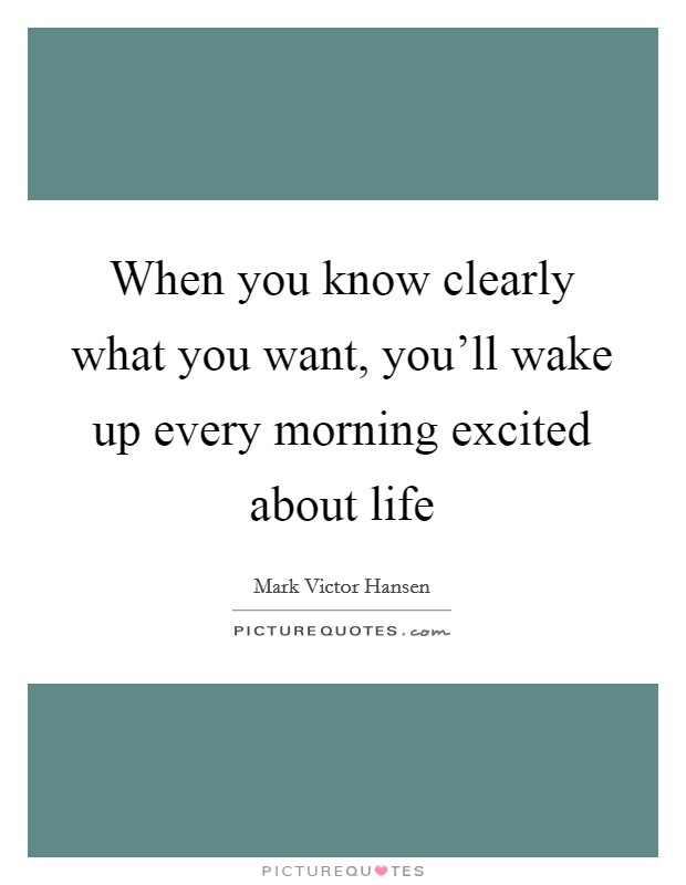 When you know clearly what you want, you'll wake up every morning excited about life Picture Quote #1
