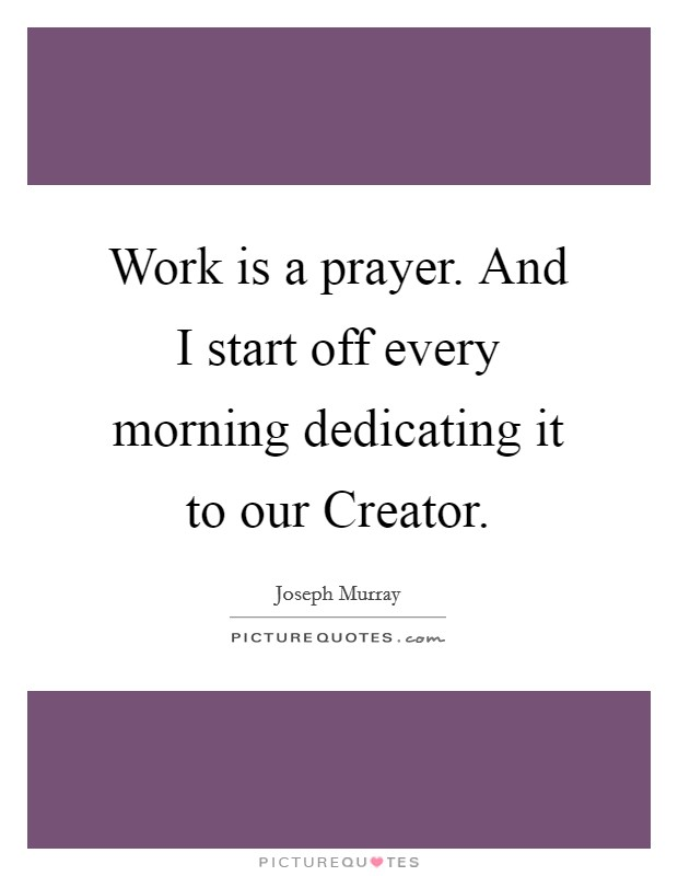 Work is a prayer. And I start off every morning dedicating it to our Creator Picture Quote #1