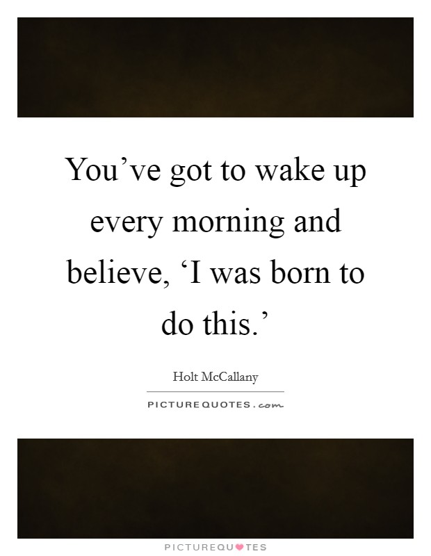 You've got to wake up every morning and believe, 'I was born to do this.' Picture Quote #1