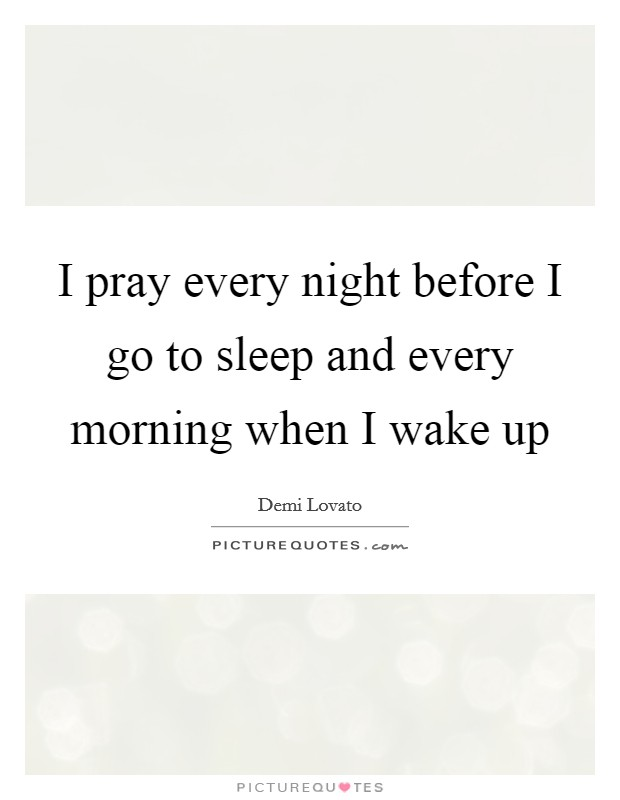 I pray every night before I go to sleep and every morning when I wake up Picture Quote #1