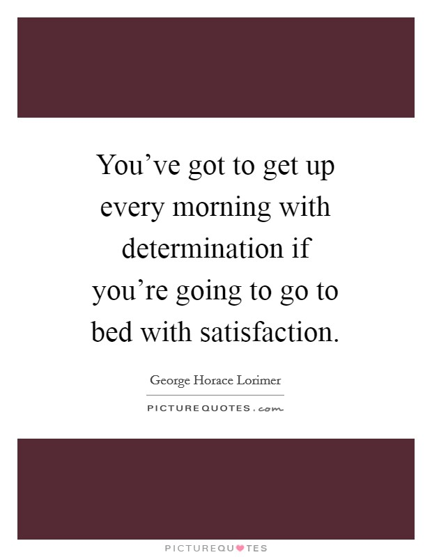 You've got to get up every morning with determination if you're going to go to bed with satisfaction Picture Quote #1