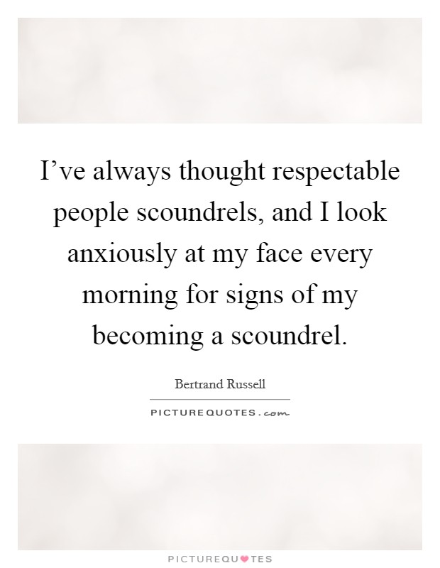 I've always thought respectable people scoundrels, and I look anxiously at my face every morning for signs of my becoming a scoundrel Picture Quote #1