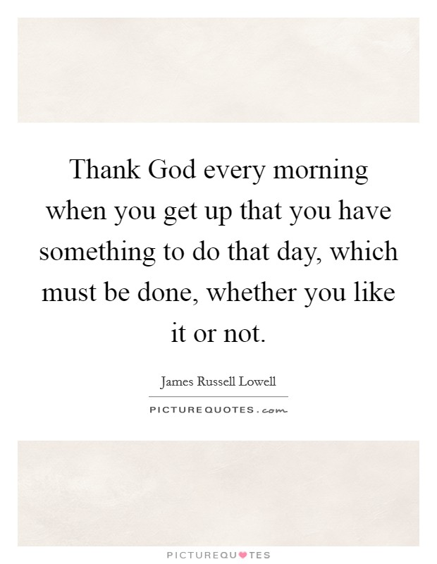 Thank God every morning when you get up that you have something to do that day, which must be done, whether you like it or not Picture Quote #1