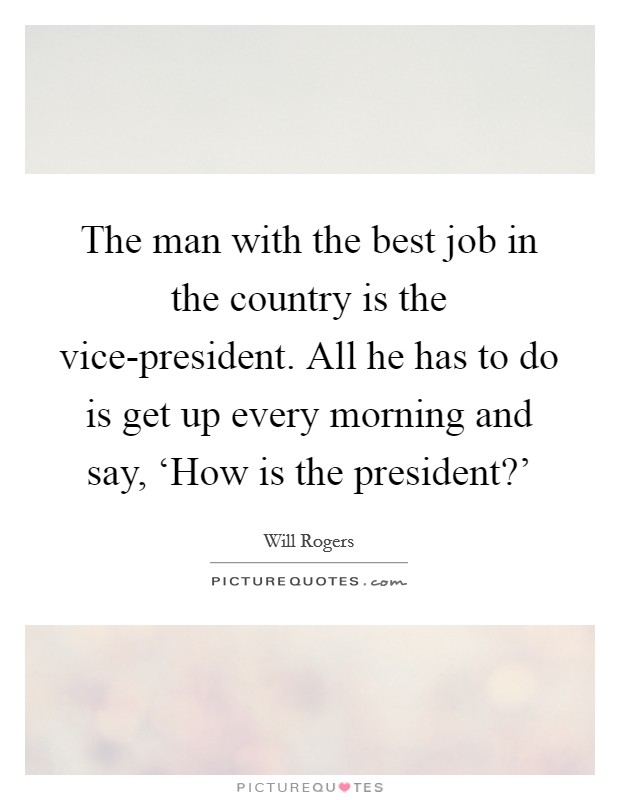 The man with the best job in the country is the vice-president. All he has to do is get up every morning and say, 'How is the president?' Picture Quote #1