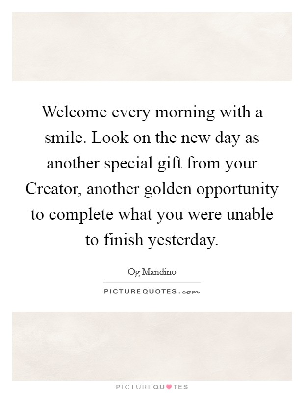 Welcome every morning with a smile. Look on the new day as another special gift from your Creator, another golden opportunity to complete what you were unable to finish yesterday Picture Quote #1
