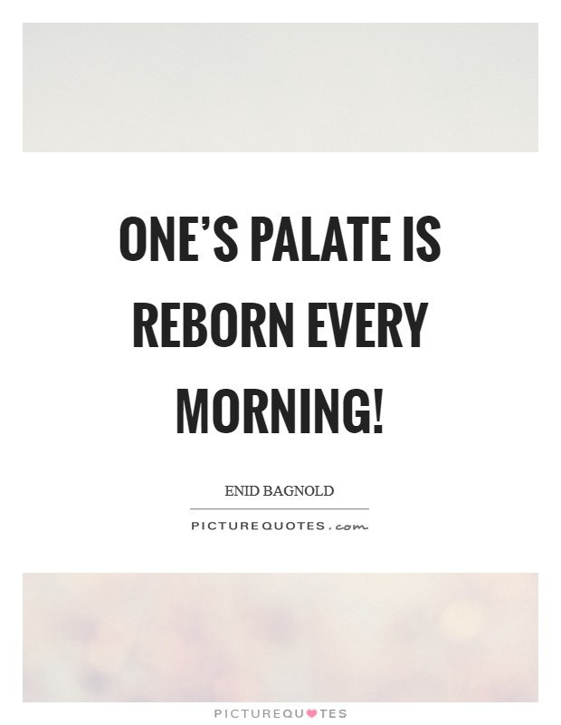 One's palate is reborn every morning! Picture Quote #1