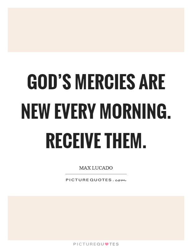 God's mercies are new every morning. Receive them. Picture Quote #1