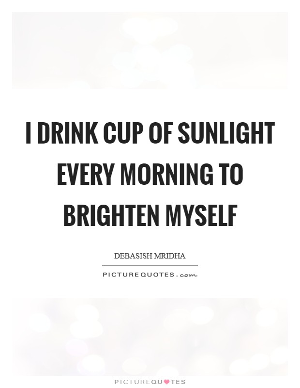 I drink cup of sunlight every morning to brighten myself Picture Quote #1