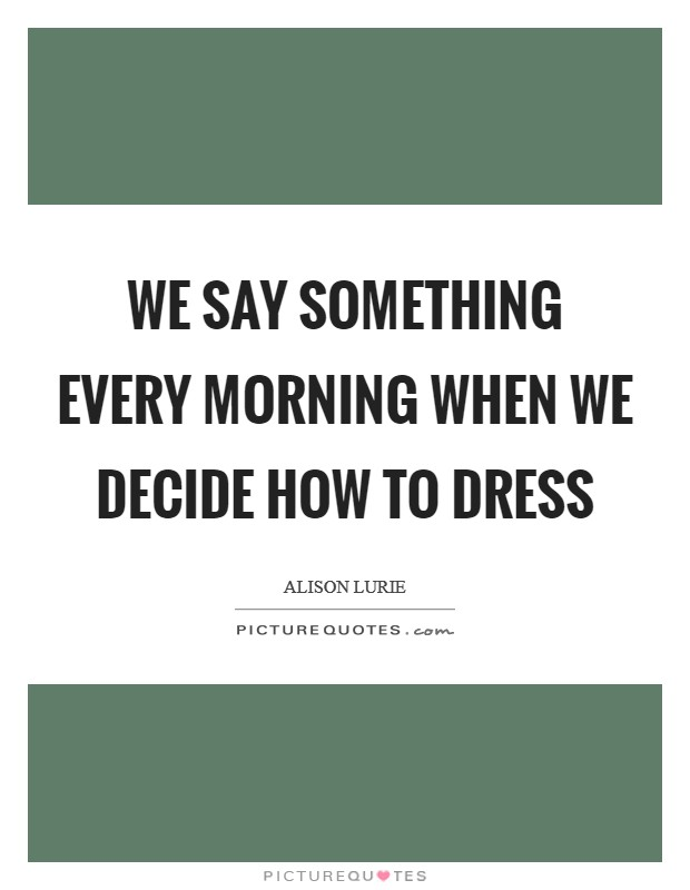 We say something every morning when we decide how to dress Picture Quote #1
