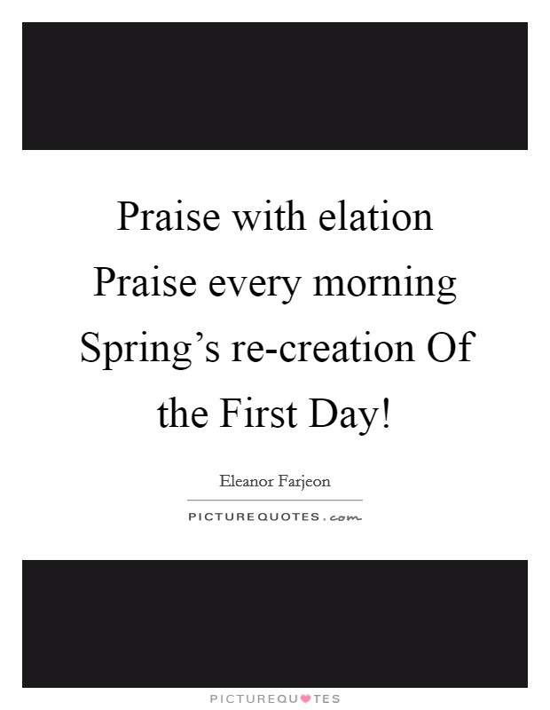 Praise with elation Praise every morning Spring's re-creation Of the First Day! Picture Quote #1