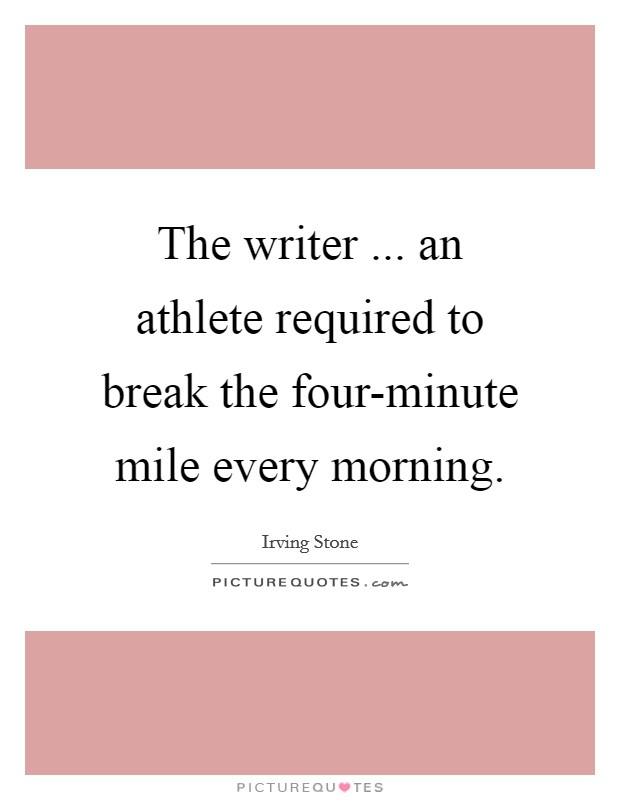 The writer ... an athlete required to break the four-minute mile every morning Picture Quote #1