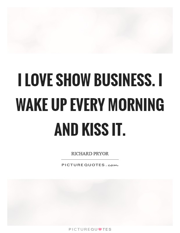 I love show business. I wake up every morning and kiss it Picture Quote #1