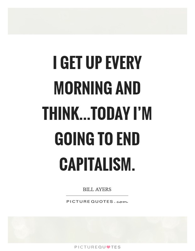 I get up every morning and think...today I'm going to end capitalism Picture Quote #1