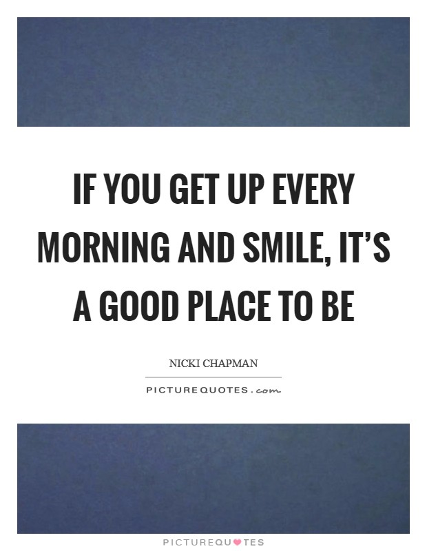 If you get up every morning and smile, it's a good place to be Picture Quote #1