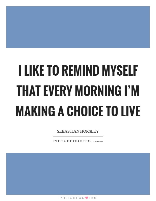 I like to remind myself that every morning I'm making a choice to live Picture Quote #1