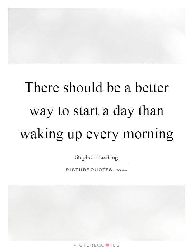 There should be a better way to start a day than waking up every morning Picture Quote #1