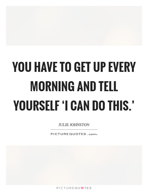 You have to get up every morning and tell yourself 'I can do this.' Picture Quote #1