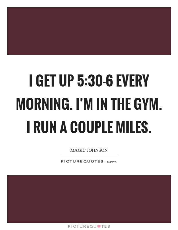 I get up 5:30-6 every morning. I'm in the gym. I run a couple miles Picture Quote #1