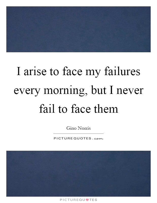 I arise to face my failures every morning, but I never fail to face them Picture Quote #1