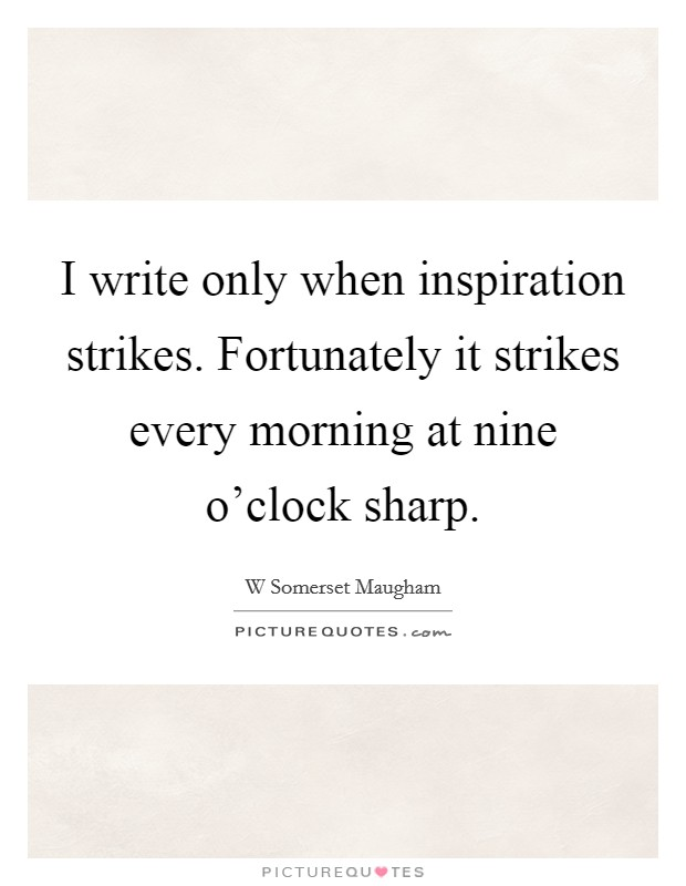 I write only when inspiration strikes. Fortunately it strikes every morning at nine o'clock sharp Picture Quote #1