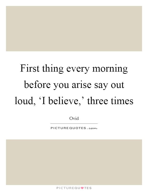 First thing every morning before you arise say out loud, 'I believe,' three times Picture Quote #1
