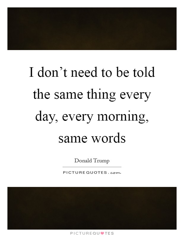 I don't need to be told the same thing every day, every morning, same words Picture Quote #1
