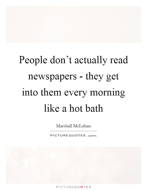 People don't actually read newspapers - they get into them every morning like a hot bath Picture Quote #1