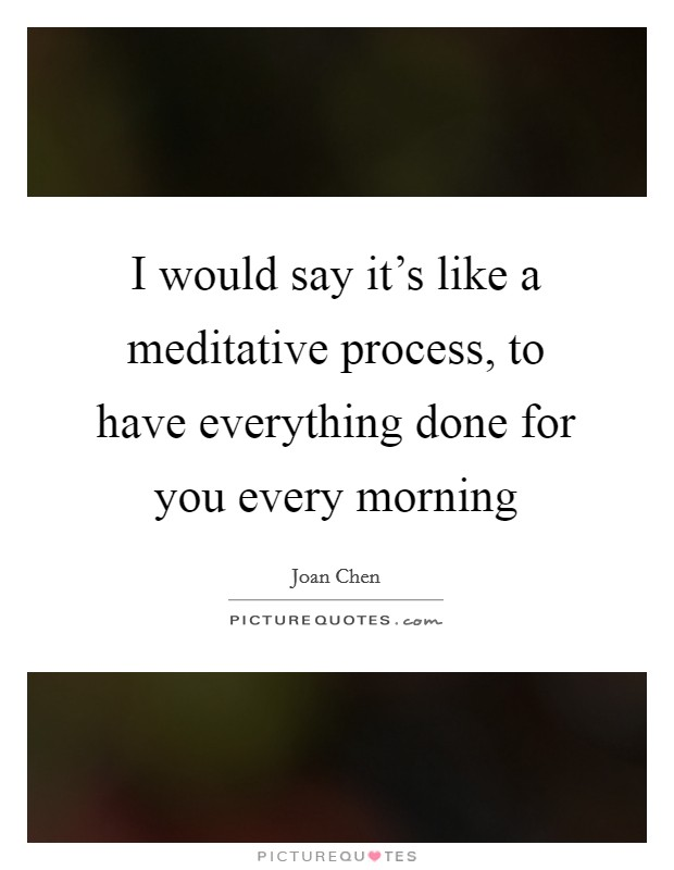 I would say it's like a meditative process, to have everything done for you every morning Picture Quote #1