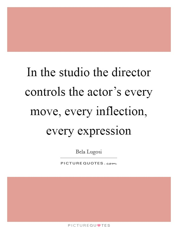 In the studio the director controls the actor's every move, every inflection, every expression Picture Quote #1