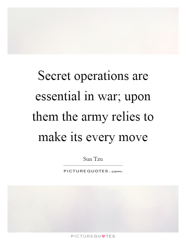 Secret operations are essential in war; upon them the army relies to make its every move Picture Quote #1