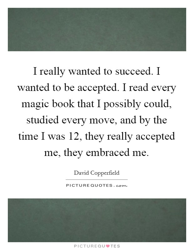 I really wanted to succeed. I wanted to be accepted. I read every magic book that I possibly could, studied every move, and by the time I was 12, they really accepted me, they embraced me. Picture Quote #1