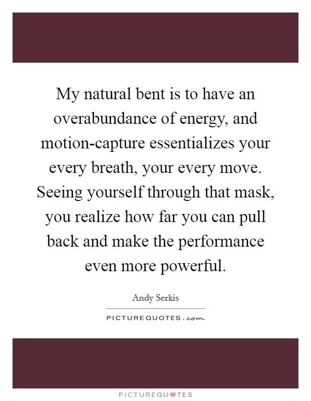 My natural bent is to have an overabundance of energy, and motion-capture essentializes your every breath, your every move. Seeing yourself through that mask, you realize how far you can pull back and make the performance even more powerful Picture Quote #1