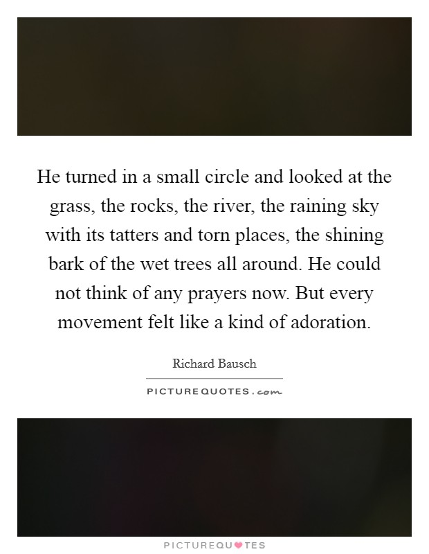 He turned in a small circle and looked at the grass, the rocks, the river, the raining sky with its tatters and torn places, the shining bark of the wet trees all around. He could not think of any prayers now. But every movement felt like a kind of adoration Picture Quote #1