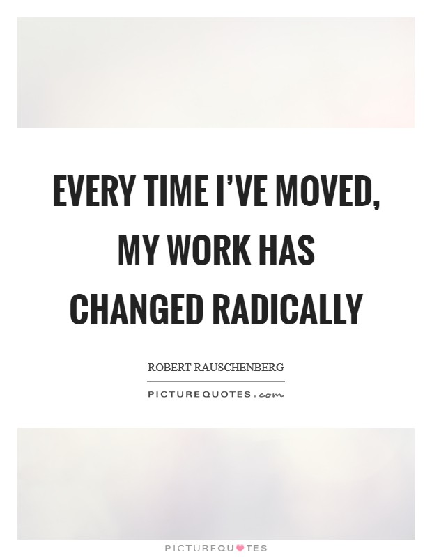 Every time I've moved, my work has changed radically Picture Quote #1