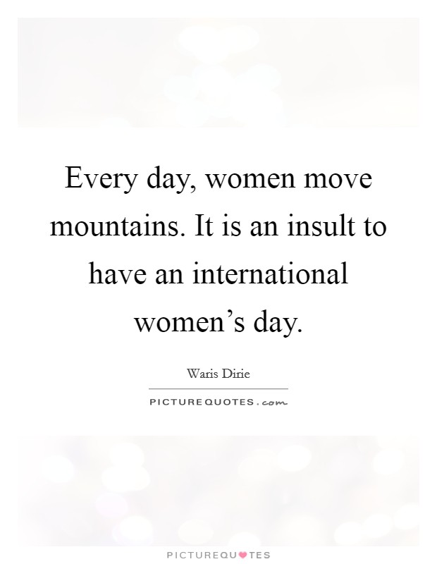 Every day, women move mountains. It is an insult to have an international women's day Picture Quote #1