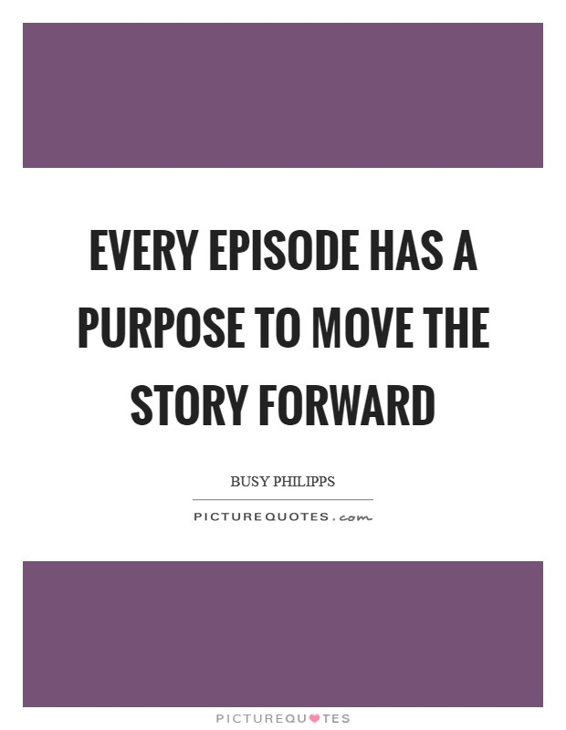 Every episode has a purpose to move the story forward Picture Quote #1