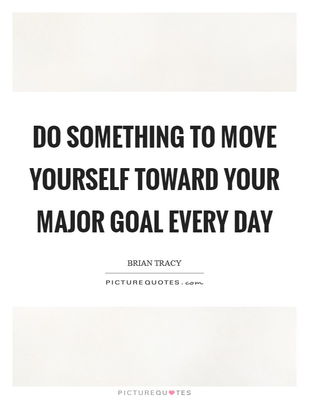 Do something to move yourself toward your major goal every day Picture Quote #1
