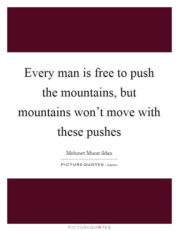 Every man is free to push the mountains, but mountains won't move with these pushes Picture Quote #1