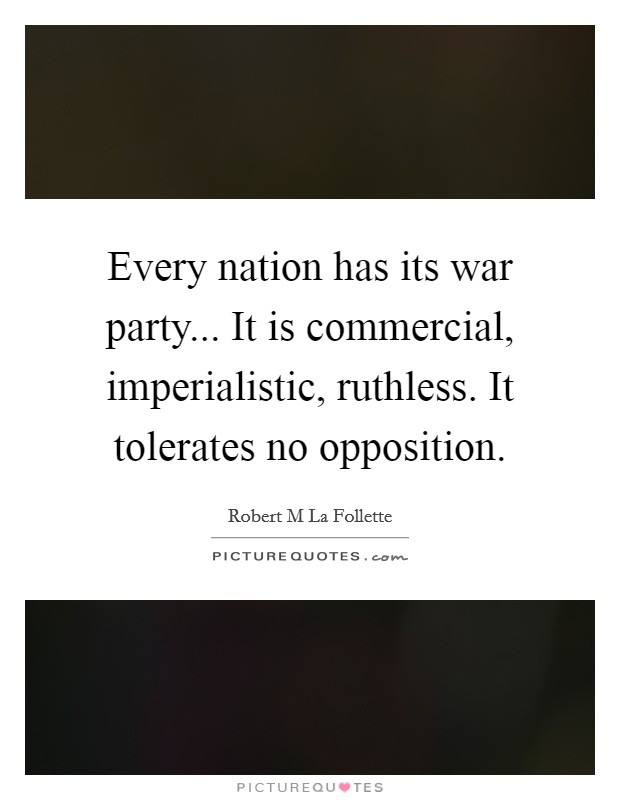 Every nation has its war party... It is commercial, imperialistic, ruthless. It tolerates no opposition Picture Quote #1