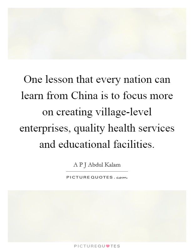 One lesson that every nation can learn from China is to focus more on creating village-level enterprises, quality health services and educational facilities Picture Quote #1