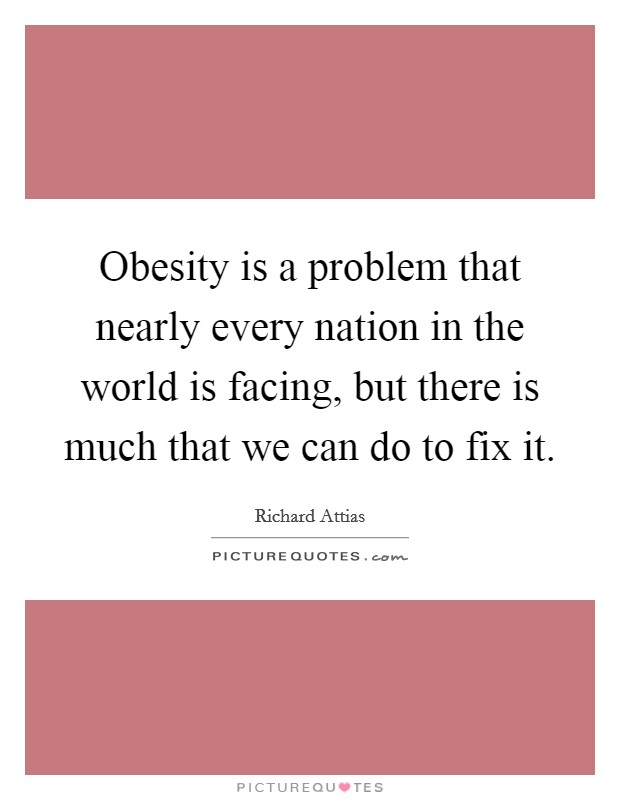 Obesity is a problem that nearly every nation in the world is facing, but there is much that we can do to fix it. Picture Quote #1